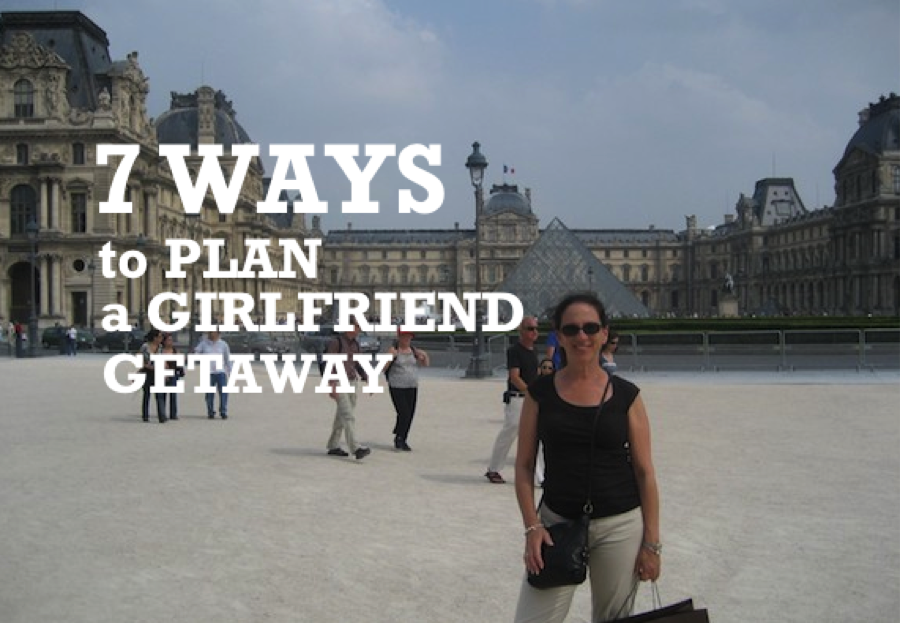 7 WAYS TO PLAN A GIRLFRIEND GETAWAY