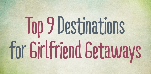 Top 9 GIRLFRIEND GETAWAYS